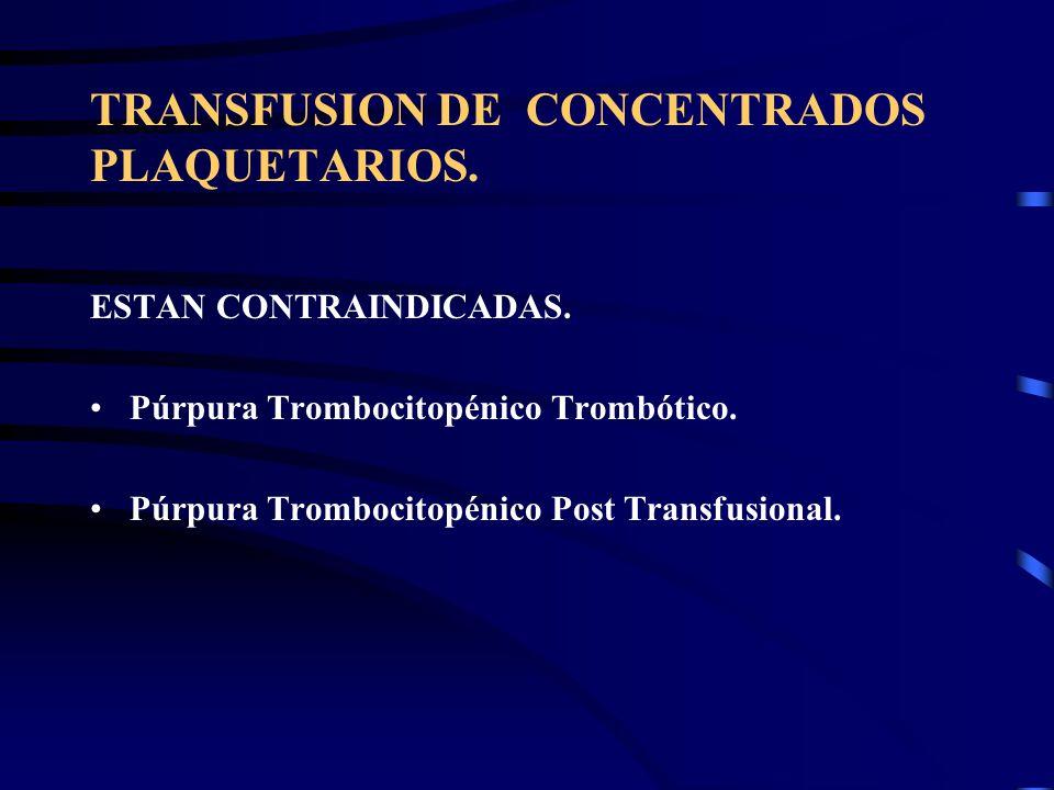 TRANSFUSION DE CONCENTRADOS PLAQUETARIOS. ESTAN CONTRAINDICADAS. Púrpura Trombocitopénico Trombótico. Púrpura Trombocitopénico Post Transfusional.