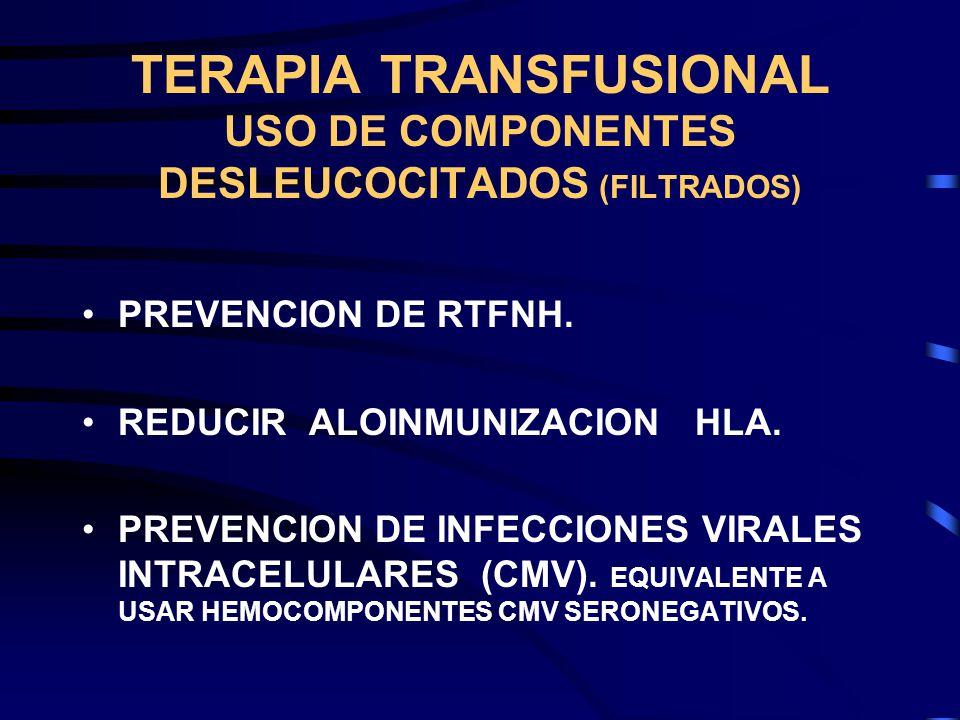 TERAPIA TRANSFUSIONAL USO DE COMPONENTES DESLEUCOCITADOS (FILTRADOS) PREVENCION DE RTFNH. REDUCIR ALOINMUNIZACION HLA. PREVENCION DE INFECCIONES VIRAL