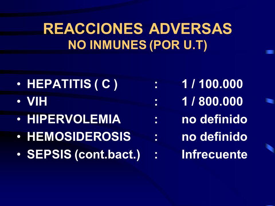 REACCIONES ADVERSAS NO INMUNES (POR U.T) HEPATITIS ( C ):1 / 100.000 VIH:1 / 800.000 HIPERVOLEMIA:no definido HEMOSIDEROSIS :no definido SEPSIS (cont.