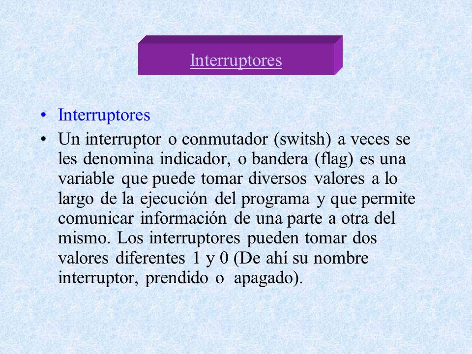 Interruptores Un interruptor o conmutador (switsh) a veces se les denomina indicador, o bandera (flag) es una variable que puede tomar diversos valores a lo largo de la ejecución del programa y que permite comunicar información de una parte a otra del mismo.