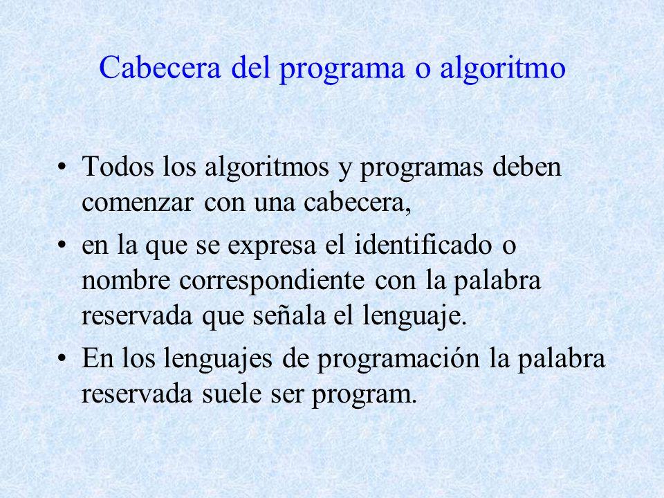 Cabecera del programa o algoritmo Todos los algoritmos y programas deben comenzar con una cabecera, en la que se expresa el identificado o nombre correspondiente con la palabra reservada que señala el lenguaje.