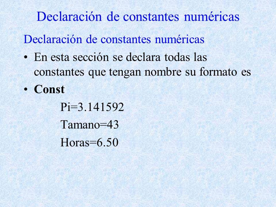 Declaración de constantes numéricas En esta sección se declara todas las constantes que tengan nombre su formato es Const Pi=3.141592 Tamano=43 Horas=6.50