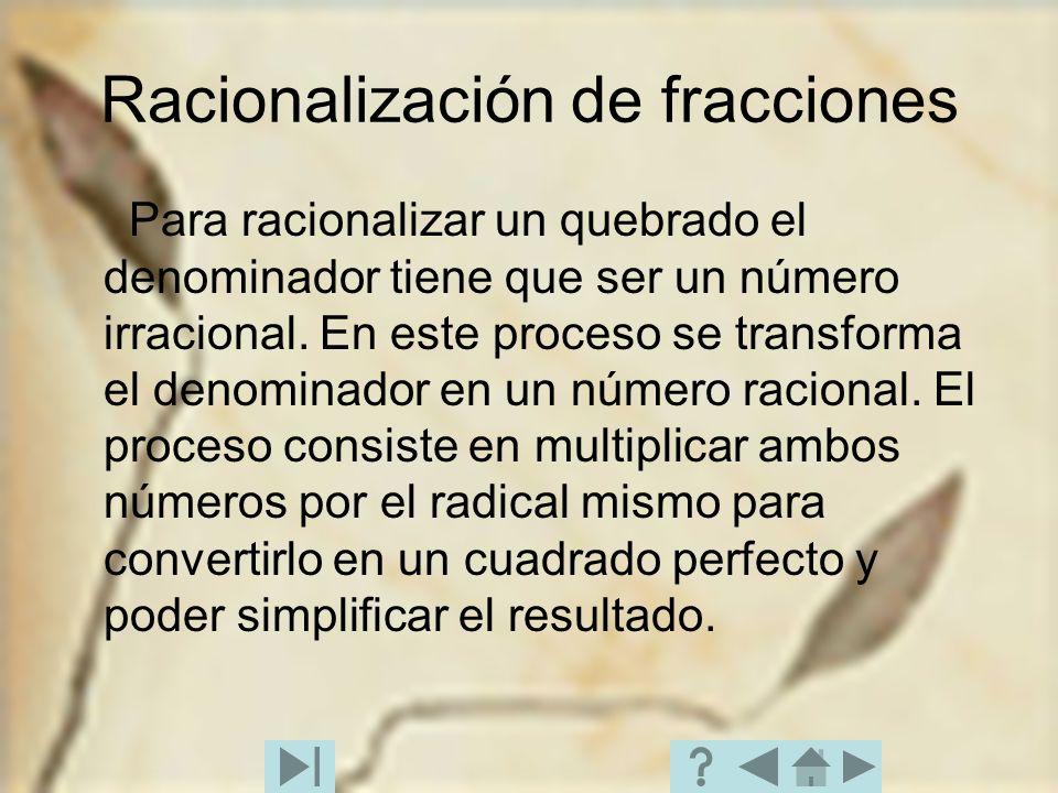 Racionalización de fracciones Para racionalizar un quebrado el denominador tiene que ser un número irracional. En este proceso se transforma el denomi
