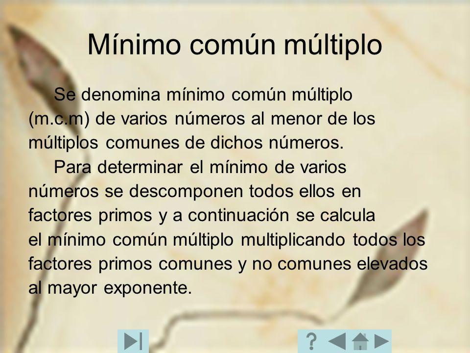 Mínimo común múltiplo Se denomina mínimo común múltiplo (m.c.m) de varios números al menor de los múltiplos comunes de dichos números. Para determinar