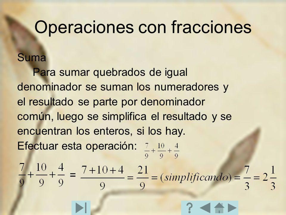 Operaciones con fracciones Suma Para sumar quebrados de igual denominador se suman los numeradores y el resultado se parte por denominador común, lueg