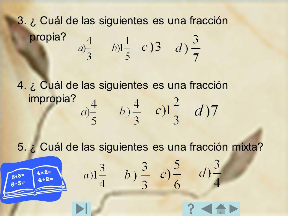 3. ¿ Cuál de las siguientes es una fracción propia? 4. ¿ Cuál de las siguientes es una fracción impropia? 5. ¿ Cuál de las siguientes es una fracción