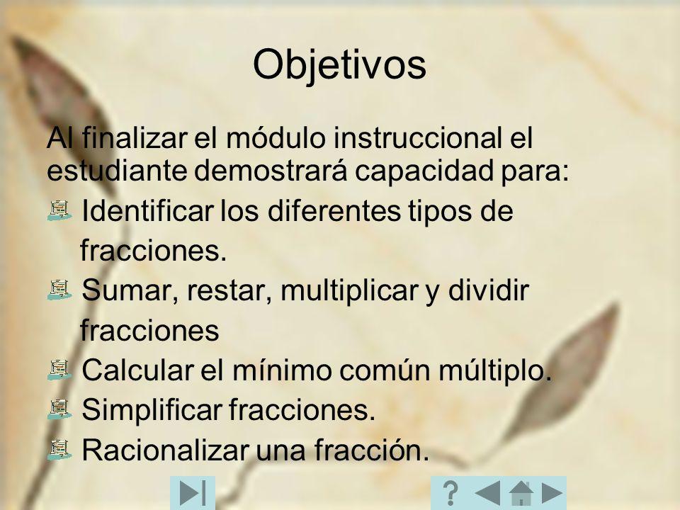 Objetivos Al finalizar el módulo instruccional el estudiante demostrará capacidad para: Identificar los diferentes tipos de fracciones. Sumar, restar,