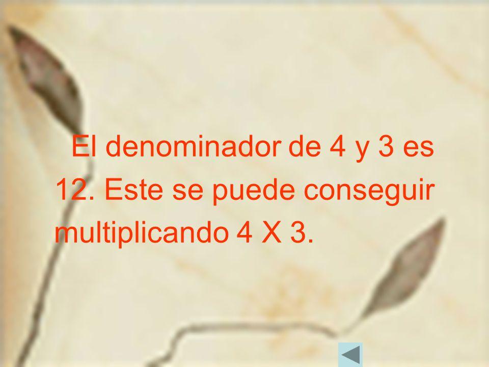 El denominador de 4 y 3 es 12. Este se puede conseguir multiplicando 4 X 3.