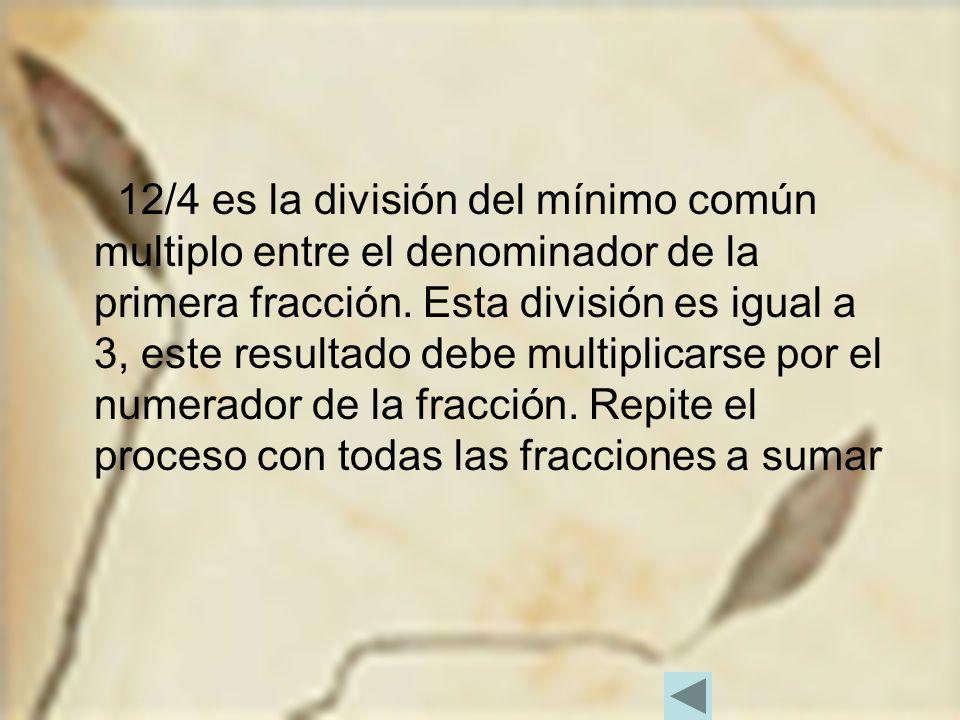 12/4 es la división del mínimo común multiplo entre el denominador de la primera fracción. Esta división es igual a 3, este resultado debe multiplicar