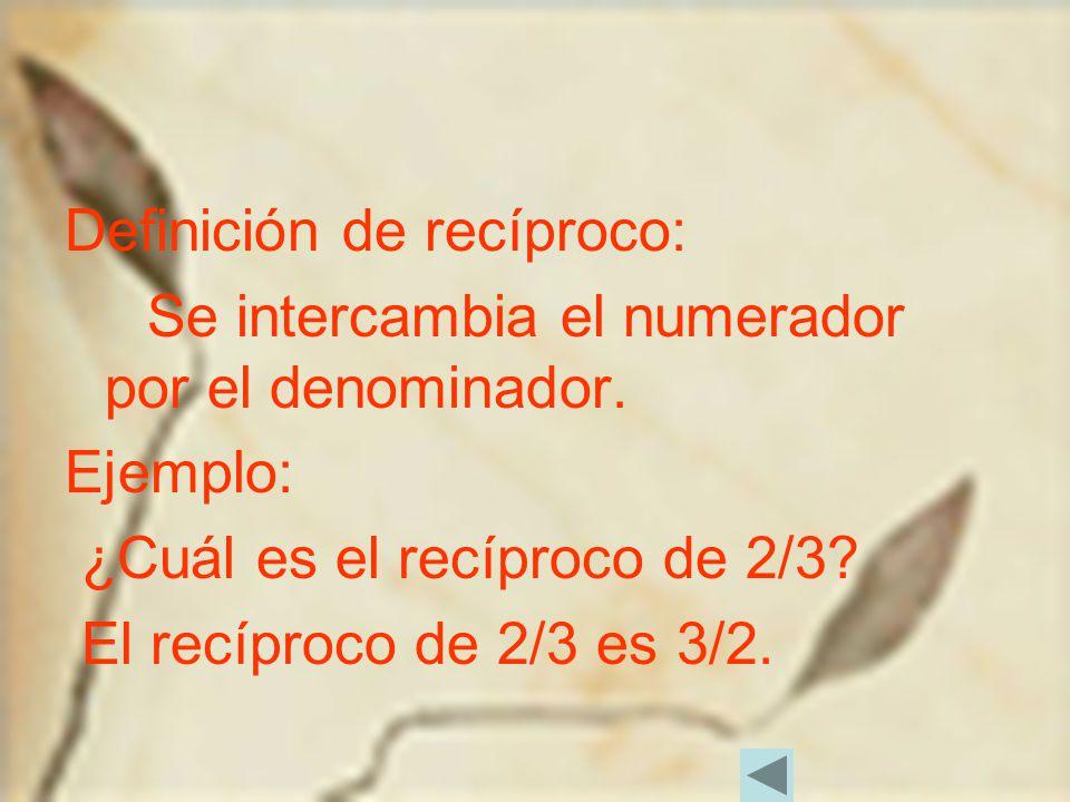 Definición de recíproco: Se intercambia el numerador por el denominador. Ejemplo: ¿Cuál es el recíproco de 2/3? El recíproco de 2/3 es 3/2.