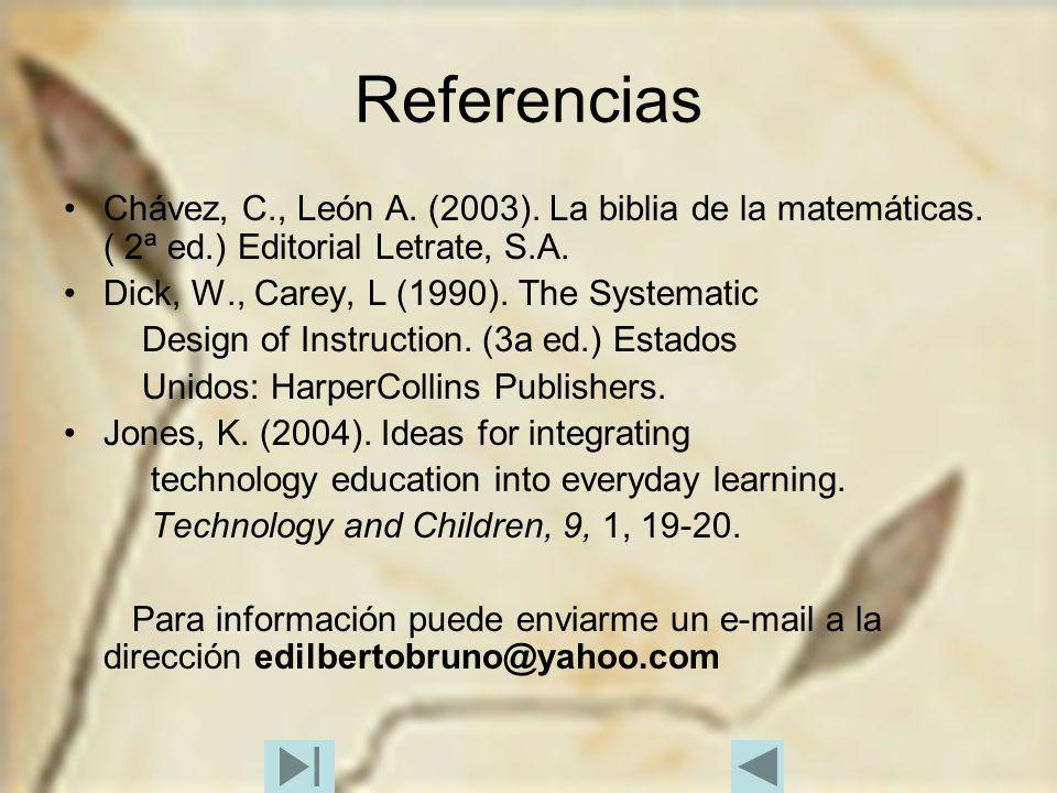 Referencias Chávez, C., León A. (2003). La biblia de la matemáticas. ( 2ª ed.) Editorial Letrate, S.A. Dick, W., Carey, L (1990). The Systematic Desig