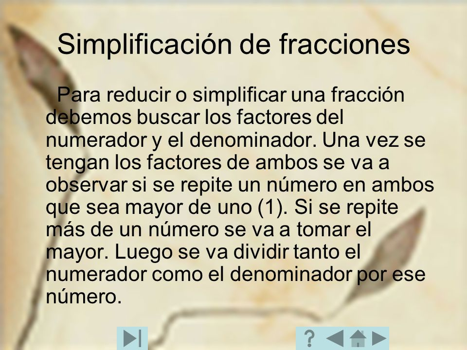 Simplificación de fracciones Para reducir o simplificar una fracción debemos buscar los factores del numerador y el denominador. Una vez se tengan los