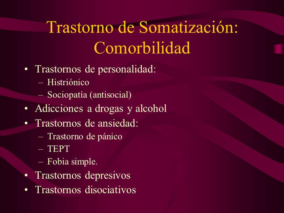 Trastorno de Somatización: Comorbilidad Trastornos de personalidad: –Histriónico –Sociopatía (antisocial) Adicciones a drogas y alcohol Trastornos de