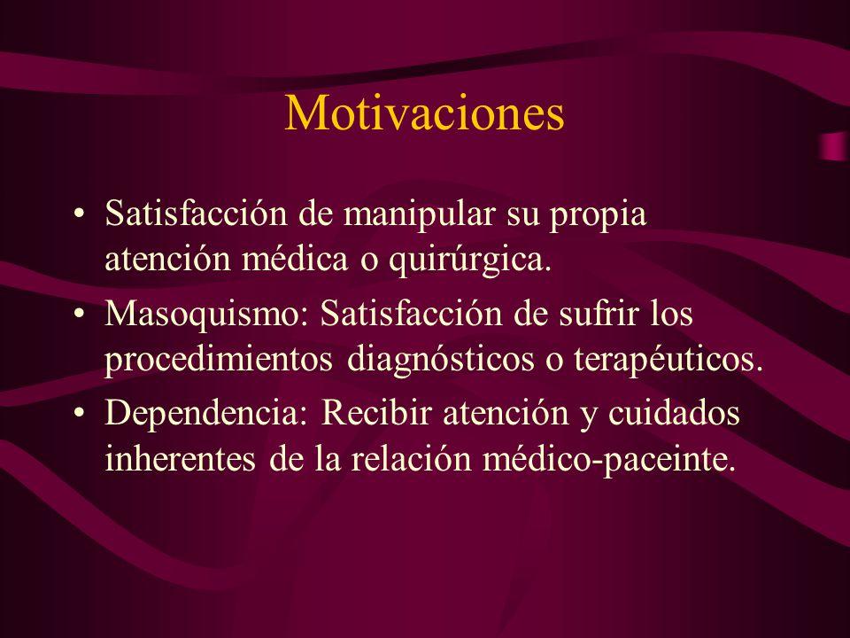 Motivaciones Satisfacción de manipular su propia atención médica o quirúrgica. Masoquismo: Satisfacción de sufrir los procedimientos diagnósticos o te