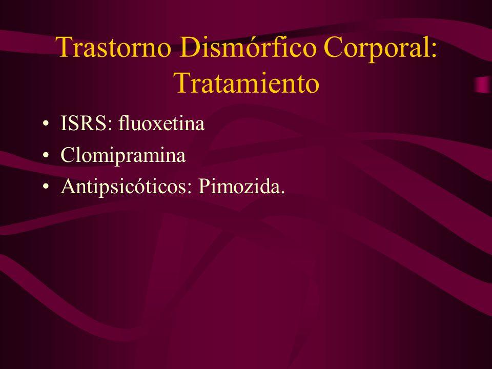 Trastorno Dismórfico Corporal: Tratamiento ISRS: fluoxetina Clomipramina Antipsicóticos: Pimozida.