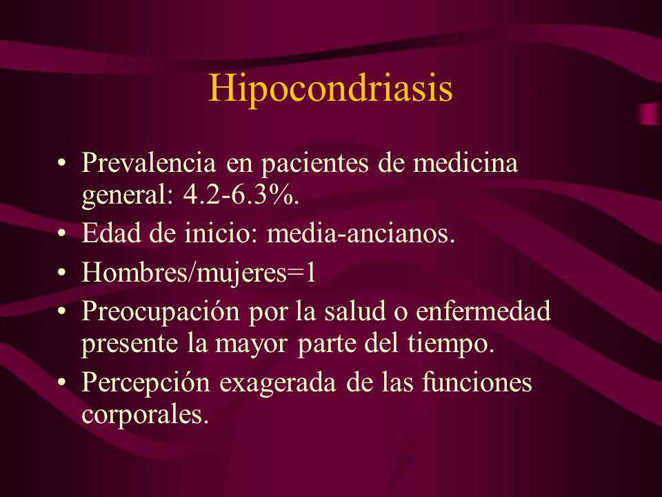 Hipocondriasis Prevalencia en pacientes de medicina general: 4.2-6.3%. Edad de inicio: media-ancianos. Hombres/mujeres=1 Preocupación por la salud o e