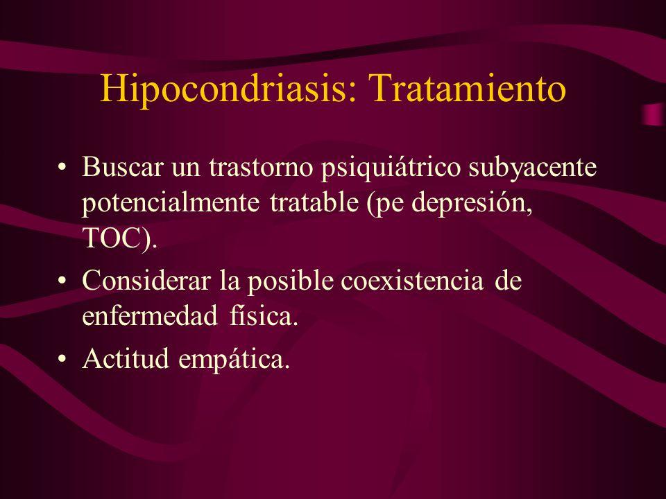 Hipocondriasis: Tratamiento Buscar un trastorno psiquiátrico subyacente potencialmente tratable (pe depresión, TOC). Considerar la posible coexistenci