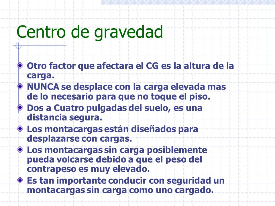 Centro de gravedad Otro factor que afectara el CG es la altura de la carga. NUNCA se desplace con la carga elevada mas de lo necesario para que no toq