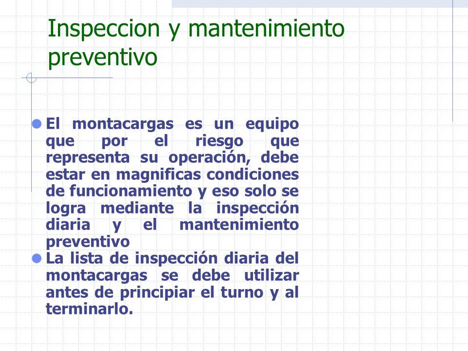 Inspeccion y mantenimiento preventivo El montacargas es un equipo que por el riesgo que representa su operación, debe estar en magnificas condiciones