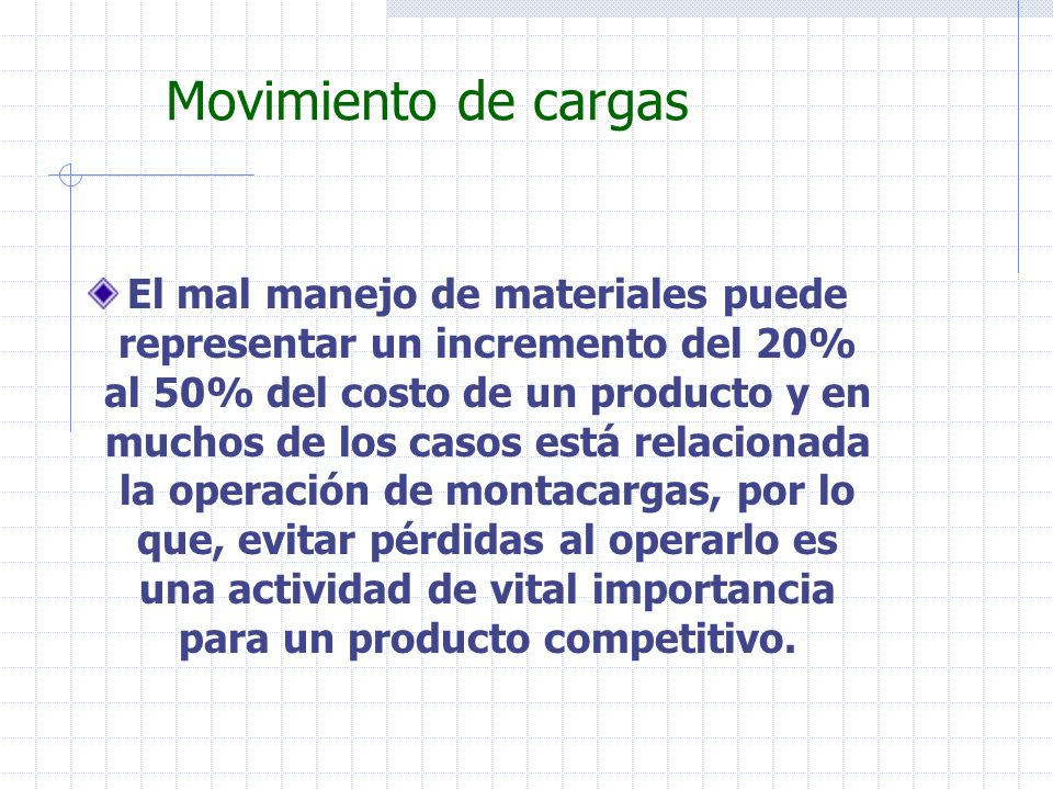 Movimiento de cargas El mal manejo de materiales puede representar un incremento del 20% al 50% del costo de un producto y en muchos de los casos está