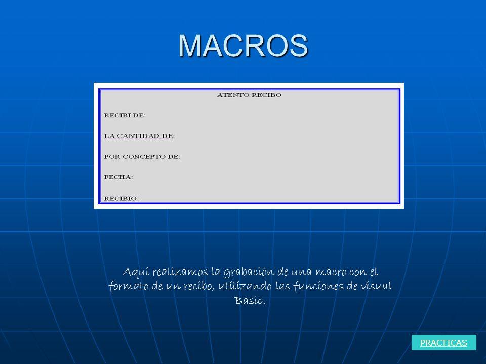 MACROS PRACTICAS Aquí realizamos la grabación de una macro con el formato de un recibo, utilizando las funciones de visual Basic.