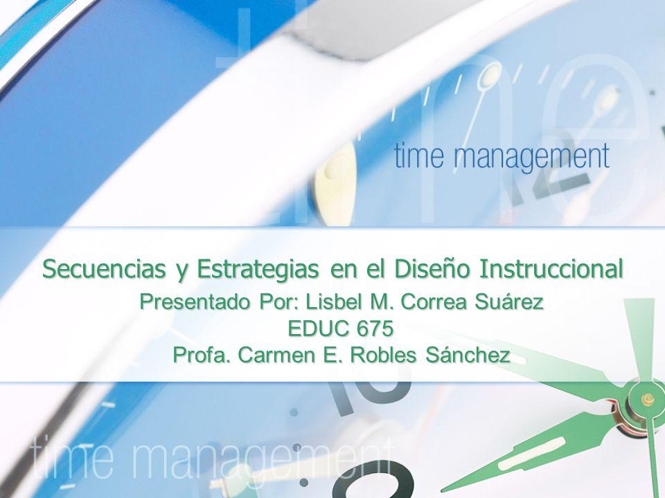 Secuencias y Estrategias en el Diseño Instruccional Presentado Por: Lisbel M. Correa Suárez EDUC 675 Profa. Carmen E. Robles Sánchez