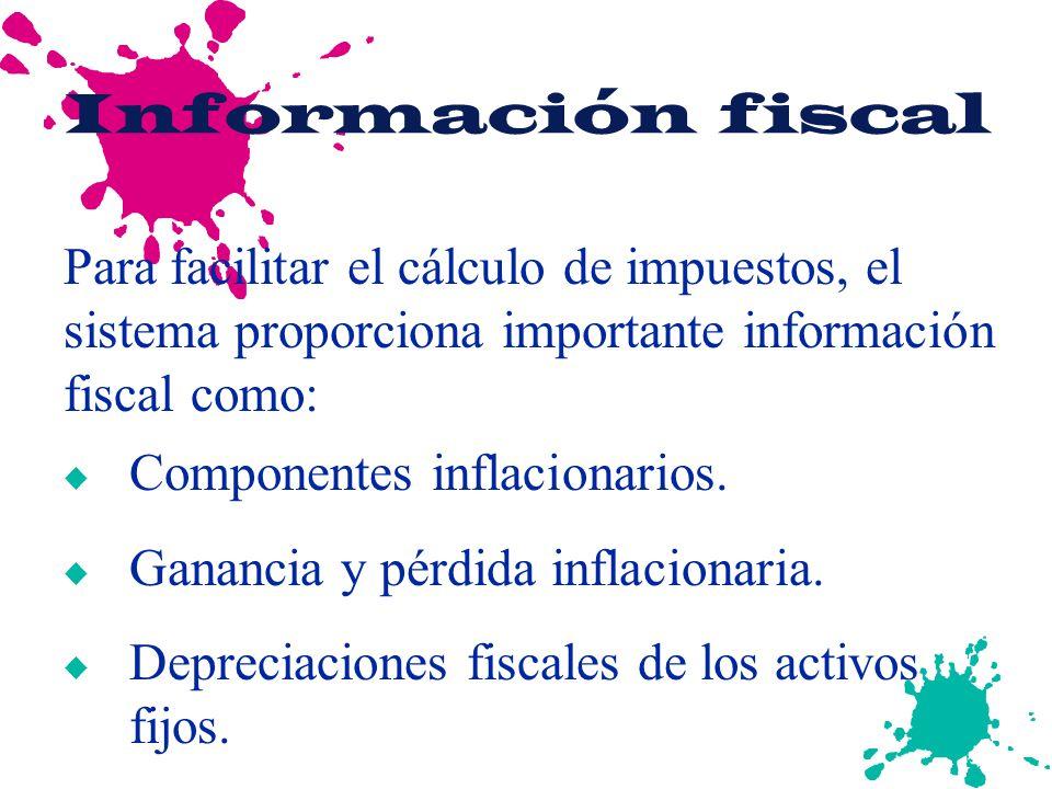 Información fiscal u Componentes inflacionarios. u Ganancia y pérdida inflacionaria. u Depreciaciones fiscales de los activos fijos. Para facilitar el