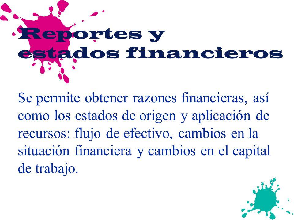 Reportes y estados financieros Se permite obtener razones financieras, así como los estados de origen y aplicación de recursos: flujo de efectivo, cam