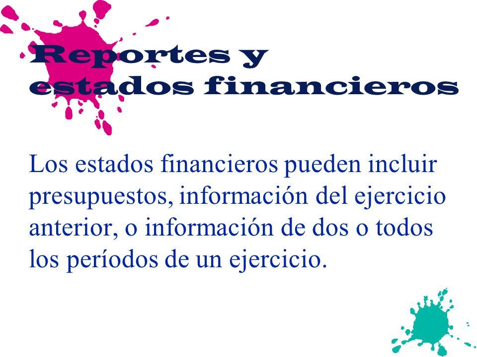 Reportes y estados financieros Los estados financieros pueden incluir presupuestos, información del ejercicio anterior, o información de dos o todos l