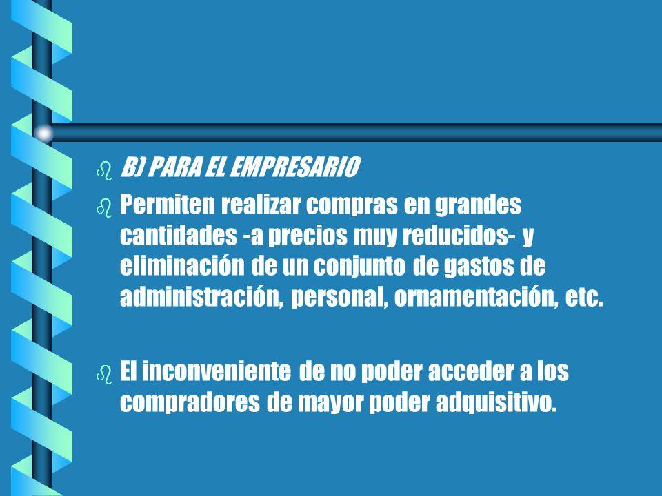 b b B) PARA EL EMPRESARIO b b Permiten realizar compras en grandes cantidades -a precios muy reducidos- y eliminación de un conjunto de gastos de administración, personal, ornamentación, etc.