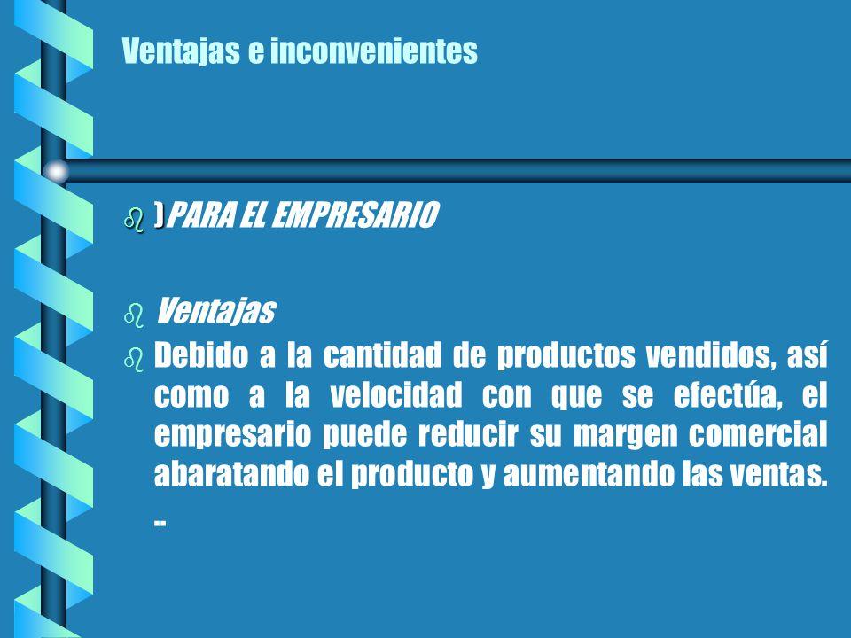 Ventajas e inconvenientes b ) b )PARA EL EMPRESARIO b b Ventajas b b Debido a la cantidad de productos vendidos, así como a la velocidad con que se efectúa, el empresario puede reducir su margen comercial abaratando el producto y aumentando las ventas...
