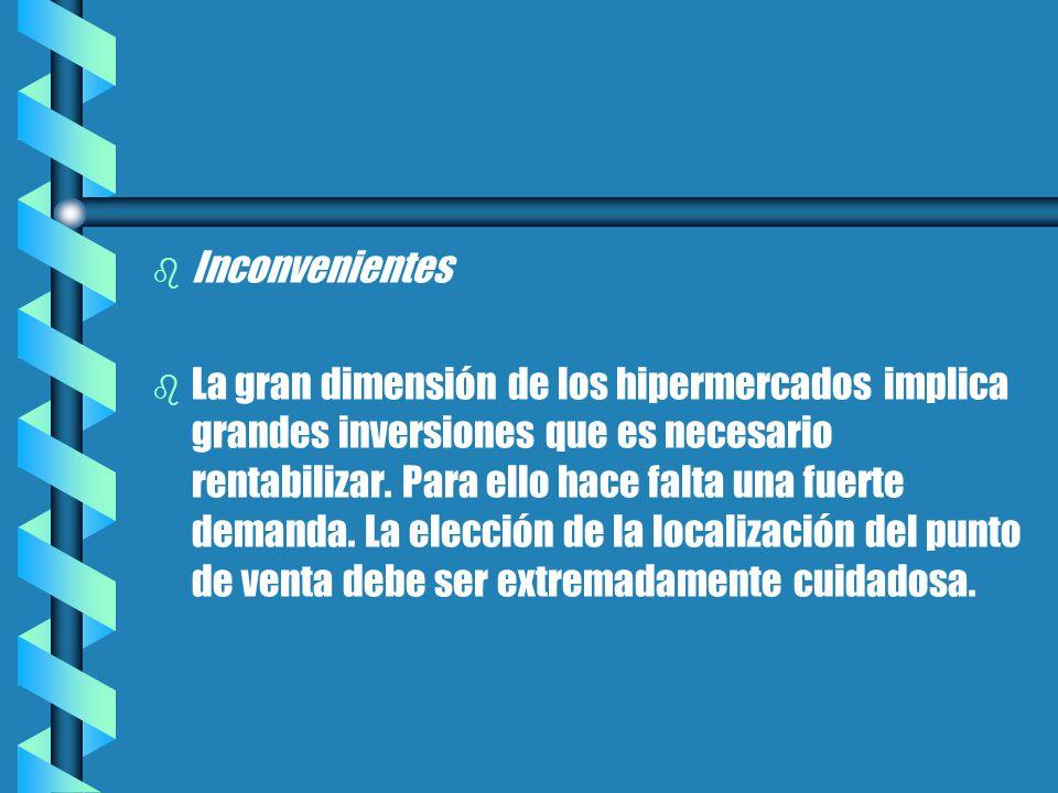 b b Inconvenientes b b La gran dimensión de los hipermercados implica grandes inversiones que es necesario rentabilizar.