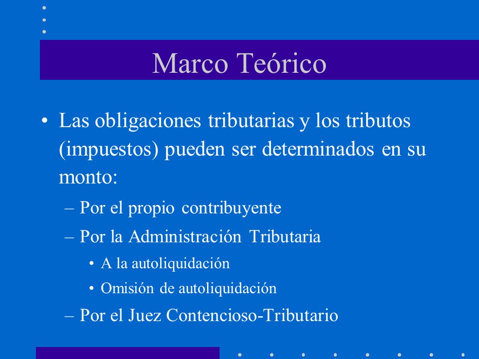 Marco Teórico Las obligaciones tributarias y los tributos (impuestos) pueden ser determinados en su monto: –Por el propio contribuyente –Por la Admini