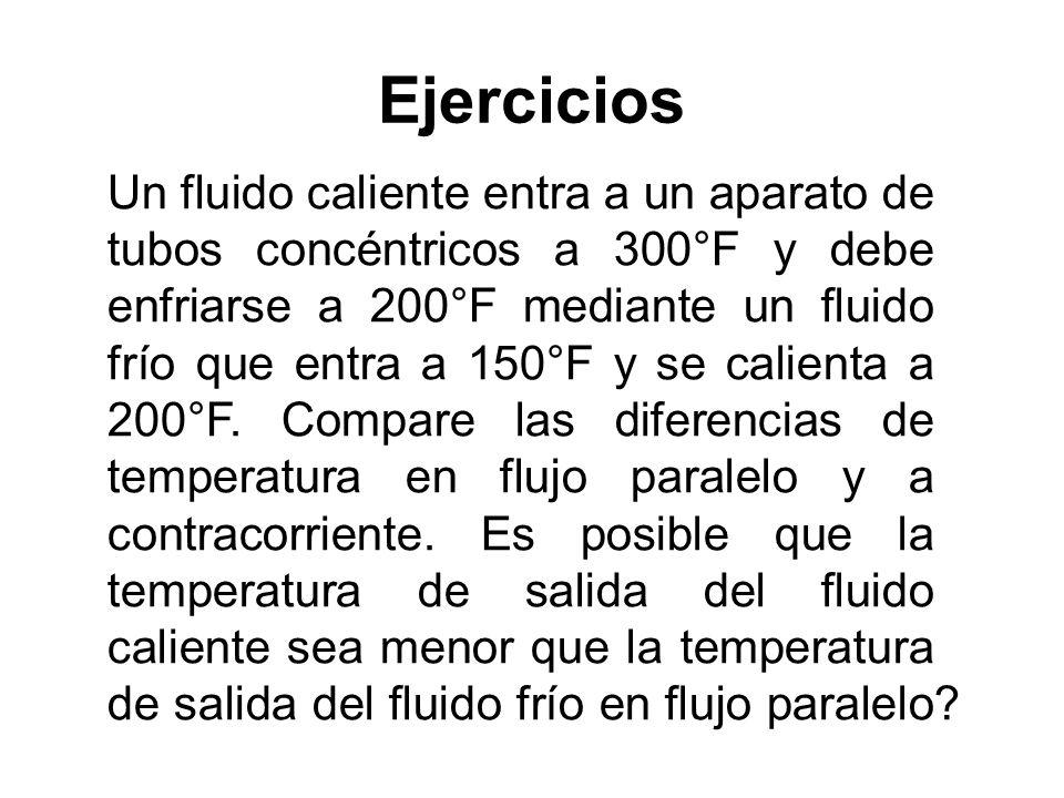 Ejercicios Un fluido caliente entra a un aparato de tubos concéntricos a 300°F y debe enfriarse a 200°F mediante un fluido frío que entra a 150°F y se calienta a 200°F.