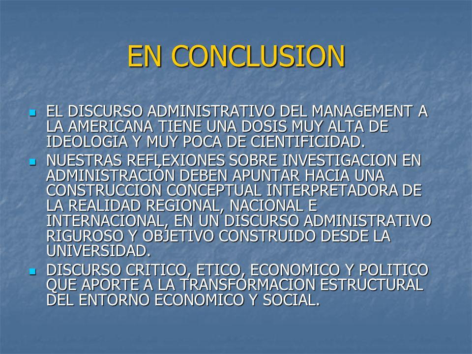 EN CONCLUSION EL DISCURSO ADMINISTRATIVO DEL MANAGEMENT A LA AMERICANA TIENE UNA DOSIS MUY ALTA DE IDEOLOGIA Y MUY POCA DE CIENTIFICIDAD. EL DISCURSO