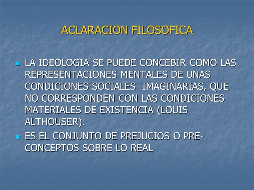 ACLARACION FILOSOFICA LA IDEOLOGIA SE PUEDE CONCEBIR COMO LAS REPRESENTACIONES MENTALES DE UNAS CONDICIONES SOCIALES IMAGINARIAS, QUE NO CORRESPONDEN