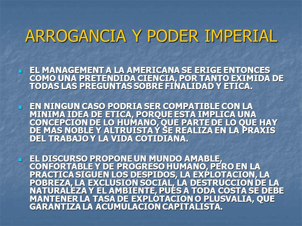 ARROGANCIA Y PODER IMPERIAL EL MANAGEMENT A LA AMERICANA SE ERIGE ENTONCES COMO UNA PRETENDIDA CIENCIA, POR TANTO EXIMIDA DE TODAS LAS PREGUNTAS SOBRE