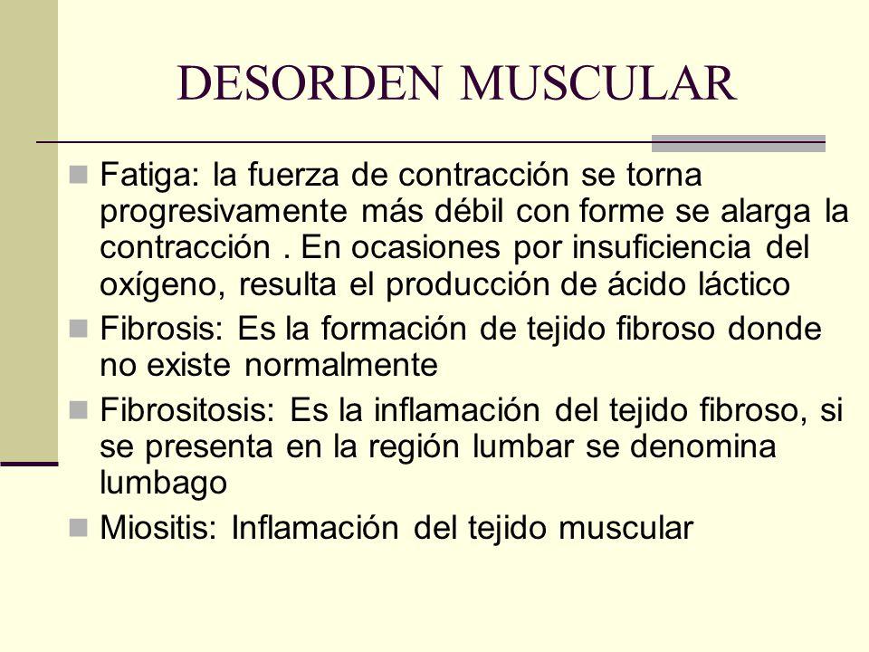 DESORDEN MUSCULAR Fatiga: la fuerza de contracción se torna progresivamente más débil con forme se alarga la contracción. En ocasiones por insuficienc