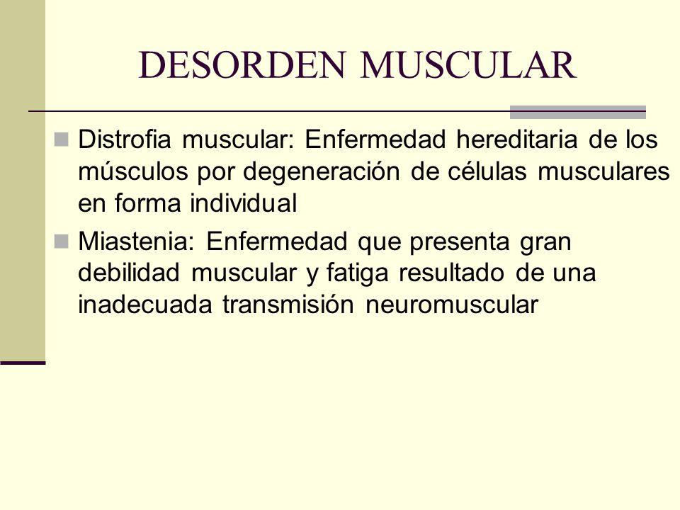 DESORDEN MUSCULAR Distrofia muscular: Enfermedad hereditaria de los músculos por degeneración de células musculares en forma individual Miastenia: Enf