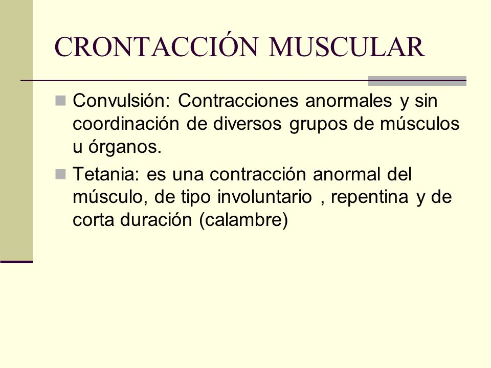 CRONTACCIÓN MUSCULAR Convulsión: Contracciones anormales y sin coordinación de diversos grupos de músculos u órganos. Tetania: es una contracción anor