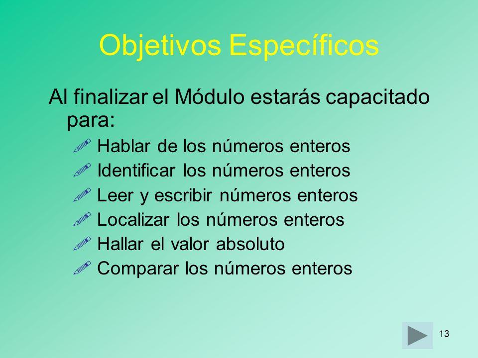 12 Objetivo General Al finalizar el Módulo estarás capacitado para trabajar con Los Números Enteros