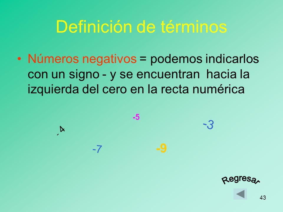 42 Definición de términos Números positivos = podemos indicarlos con un signo + y se encuentran hacia la derecha del cero en la recta numérica 3 8 5 4