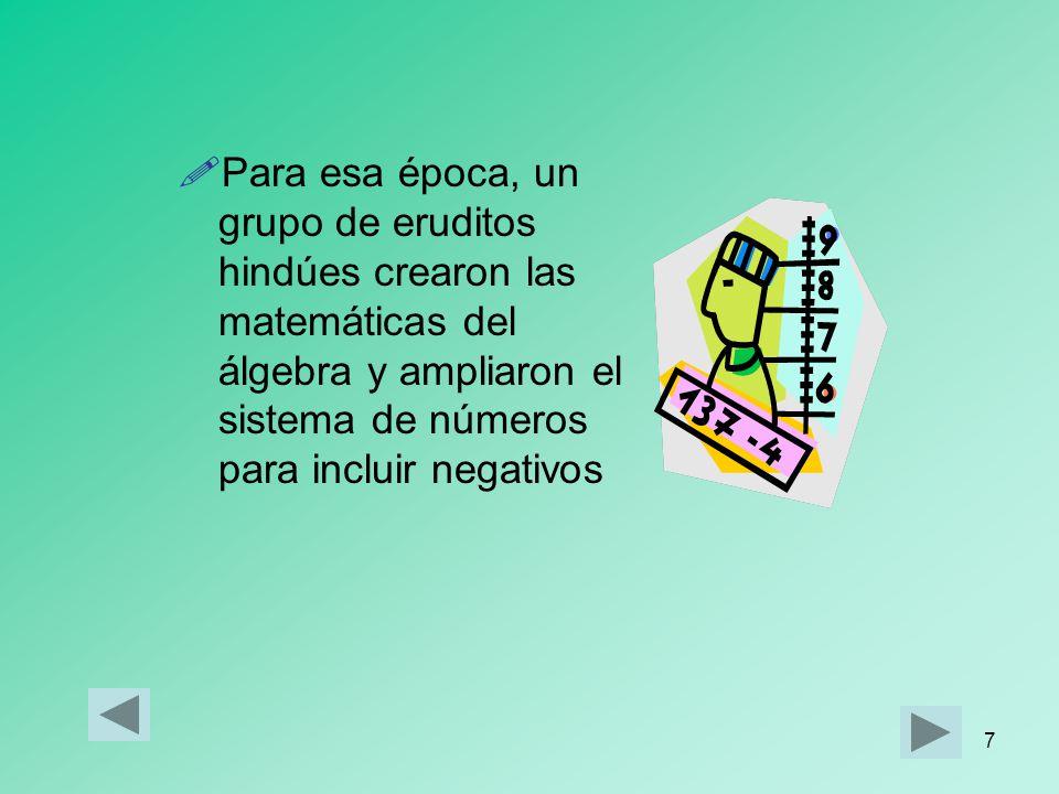 7 Para esa época, un grupo de eruditos hindúes crearon las matemáticas del álgebra y ampliaron el sistema de números para incluir negativos