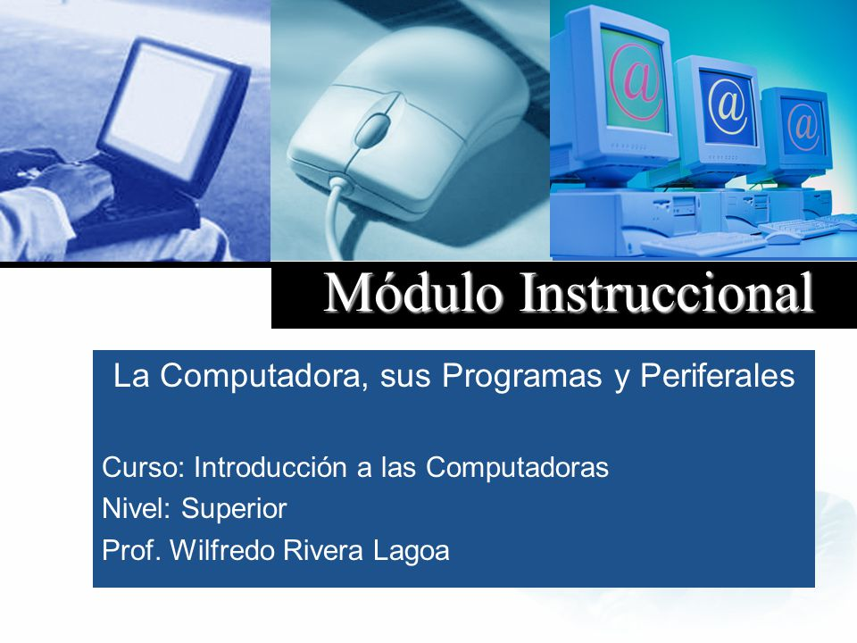 Company LOGO Módulo I II Instruccional La Computadora, sus Programas y Periferales Curso: Introducción a las Computadoras Nivel: Superior Prof. Wilfre