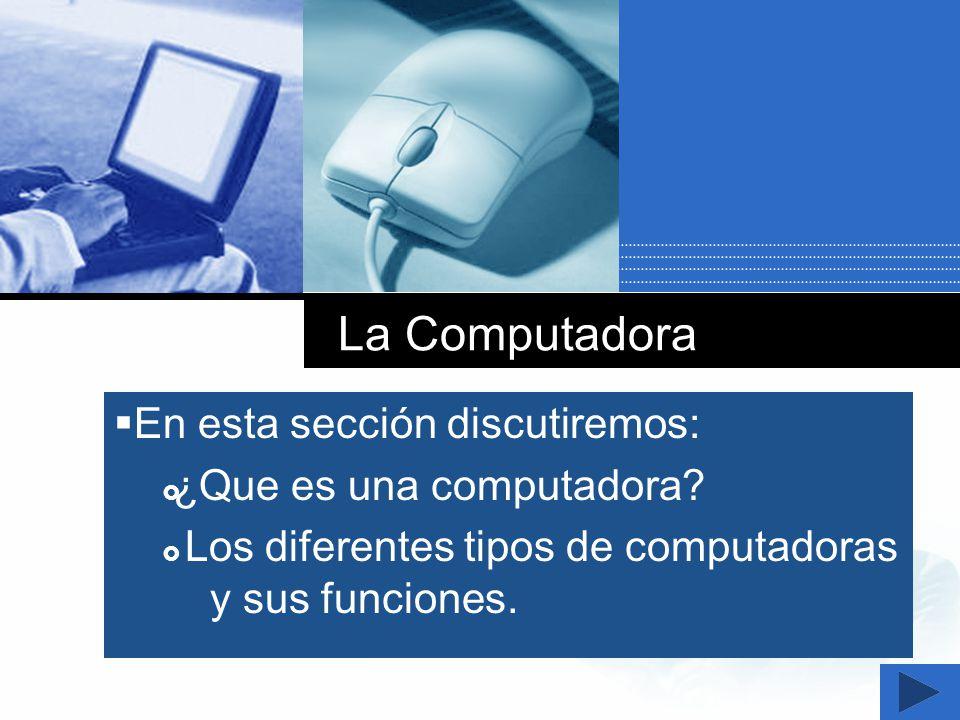 Company LOGO La Computadora En esta sección discutiremos: ¿Que es una computadora? Los diferentes tipos de computadoras y sus funciones.