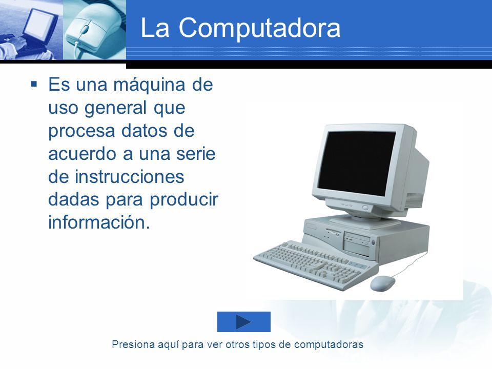 La Computadora Es una máquina de uso general que procesa datos de acuerdo a una serie de instrucciones dadas para producir información. Presiona aquí