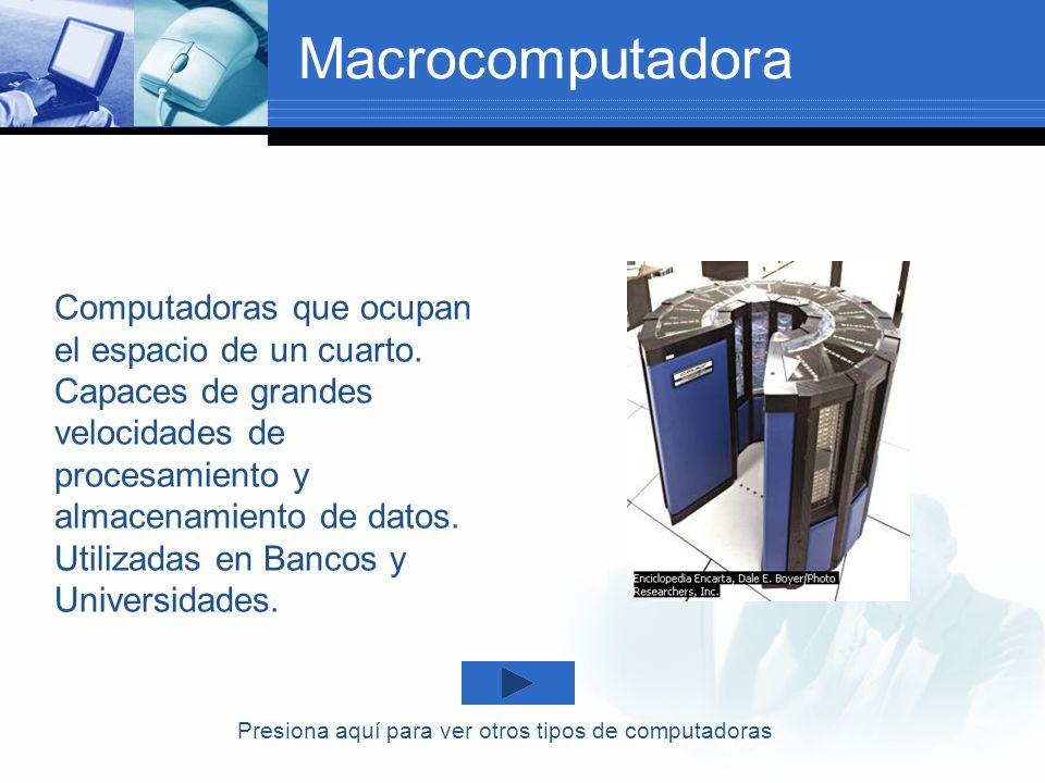 Macrocomputadora Computadoras que ocupan el espacio de un cuarto. Capaces de grandes velocidades de procesamiento y almacenamiento de datos. Utilizada