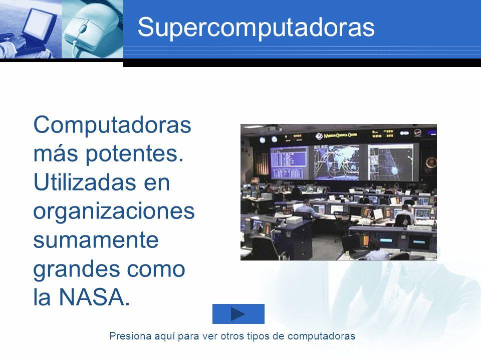 Supercomputadoras Computadoras más potentes. Utilizadas en organizaciones sumamente grandes como la NASA. Presiona aquí para ver otros tipos de comput