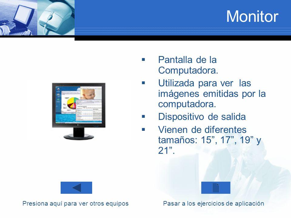 Monitor Pantalla de la Computadora. Utilizada para ver las imágenes emitidas por la computadora. Dispositivo de salida Vienen de diferentes tamaños: 1