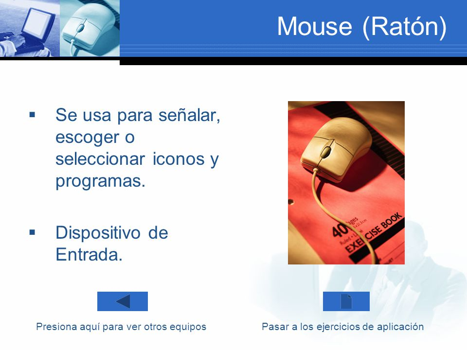 Mouse (Ratón) Se usa para señalar, escoger o seleccionar iconos y programas. Dispositivo de Entrada. Presiona aquí para ver otros equiposPasar a los e